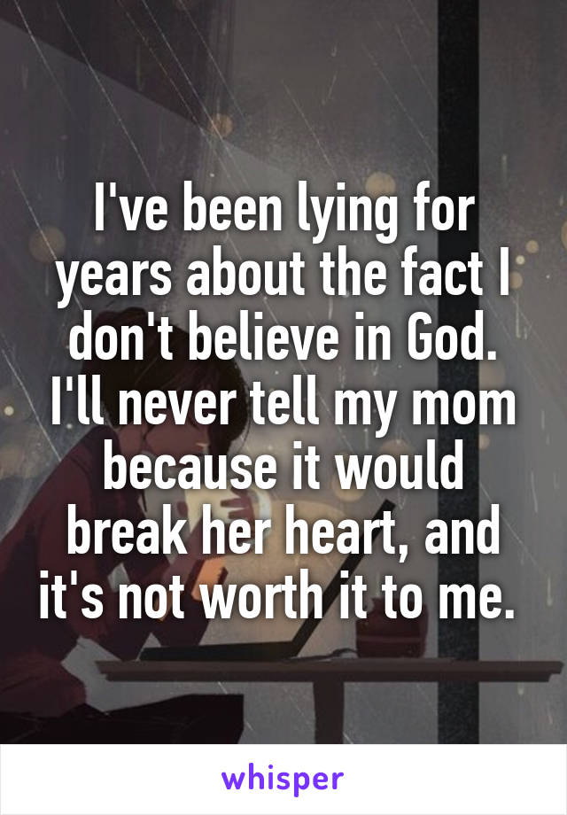 I've been lying for years about the fact I don't believe in God. I'll never tell my mom because it would break her heart, and it's not worth it to me.