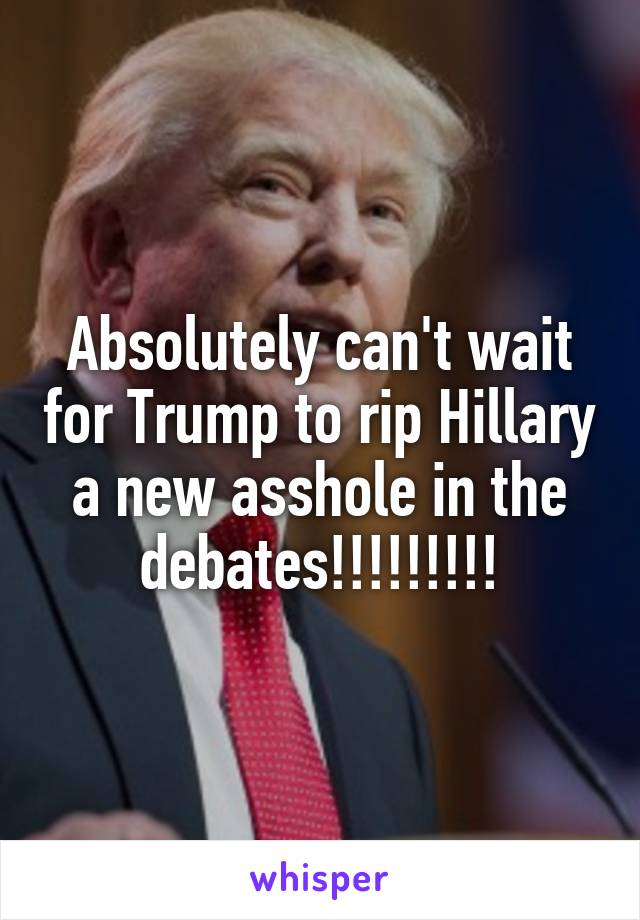 Absolutely can't wait for Trump to rip Hillary a new asshole in the debates!!!!!!!!!