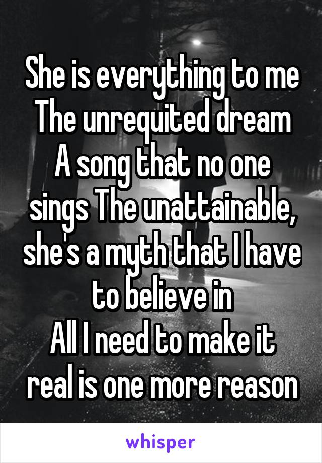 She is everything to me The unrequited dream A song that no one sings The unattainable, she's a myth that I have to believe in All I need to make it real is one more reason