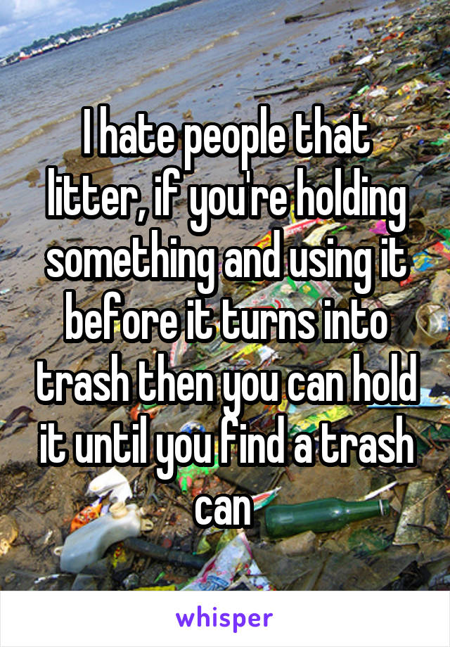 I hate people that litter, if you're holding something and using it before it turns into trash then you can hold it until you find a trash can