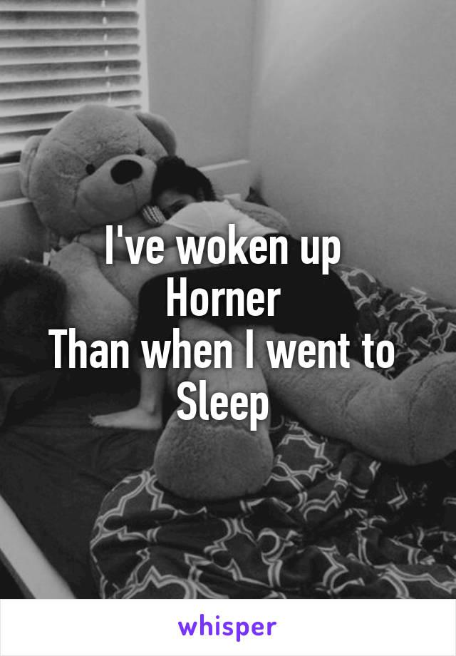 I've woken up  Horner  Than when I went to  Sleep