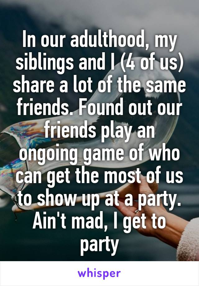 In our adulthood, my siblings and I (4 of us) share a lot of the same friends. Found out our friends play an ongoing game of who can get the most of us to show up at a party. Ain't mad, I get to party