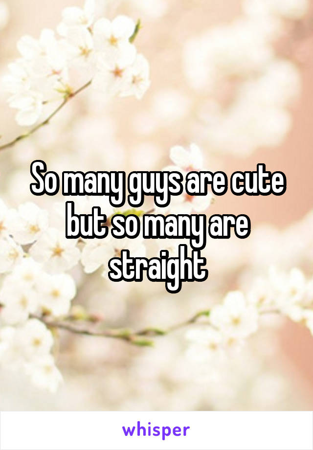 So many guys are cute but so many are straight