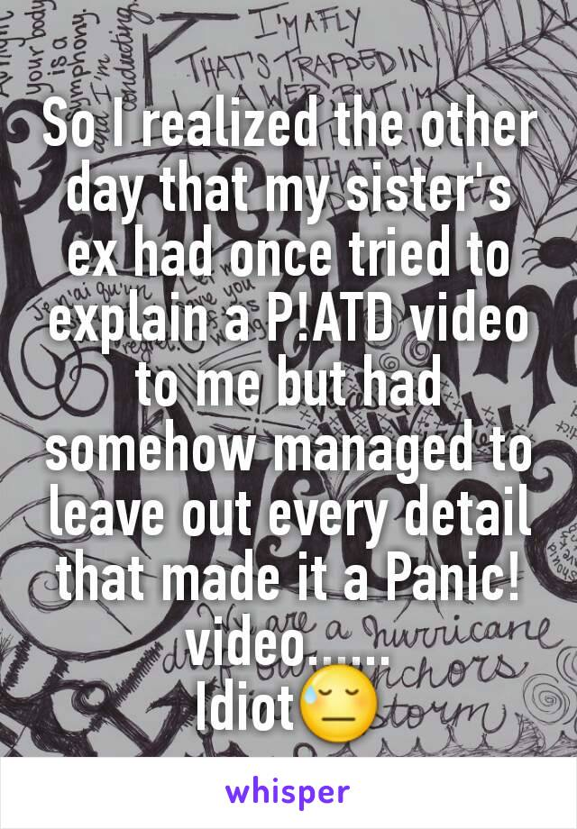 So I realized the other day that my sister's ex had once tried to explain a P!ATD video to me but had somehow managed to leave out every detail that made it a Panic! video...... Idiot😓