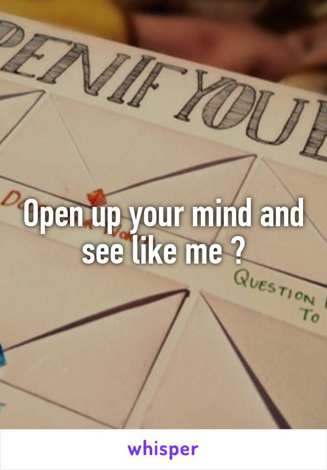 Open up your mind and see like me ?