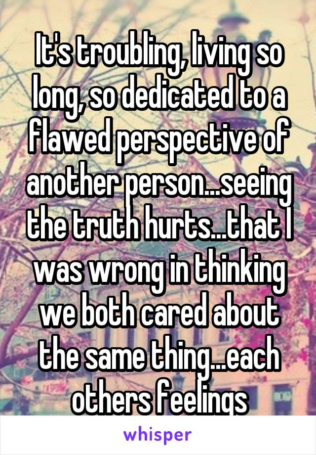 It's troubling, living so long, so dedicated to a flawed perspective of another person...seeing the truth hurts...that I was wrong in thinking we both cared about the same thing...each others feelings