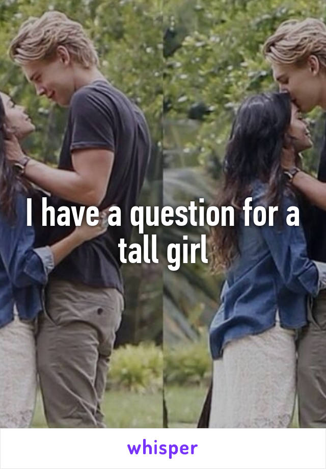 I have a question for a tall girl