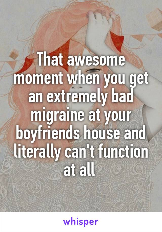 That awesome moment when you get an extremely bad migraine at your boyfriends house and literally can't function at all