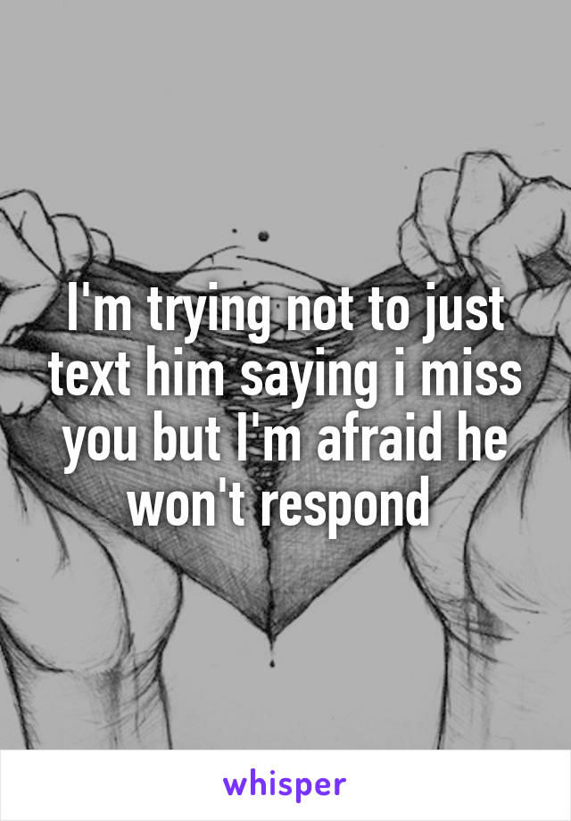 I'm trying not to just text him saying i miss you but I'm afraid he won't respond