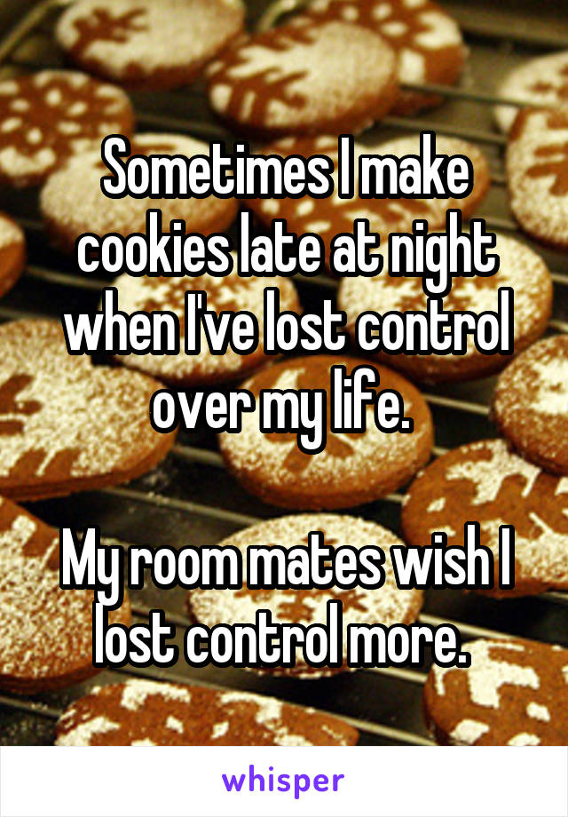 Sometimes I make cookies late at night when I've lost control over my life.   My room mates wish I lost control more.