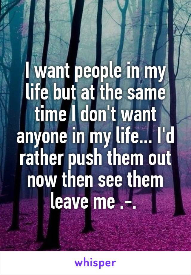 I want people in my life but at the same time I don't want anyone in my life... I'd rather push them out now then see them leave me .-.