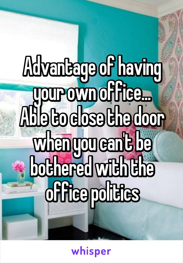 Advantage of having your own office... Able to close the door when you can't be bothered with the office politics