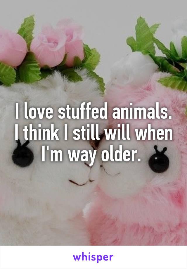 I love stuffed animals. I think I still will when I'm way older.