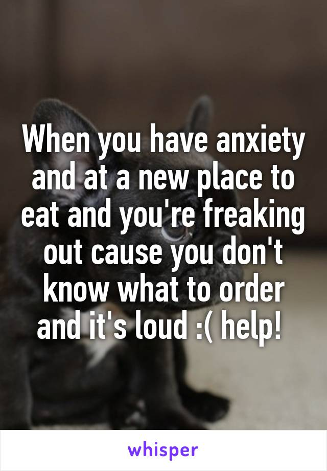 When you have anxiety and at a new place to eat and you're freaking out cause you don't know what to order and it's loud :( help!