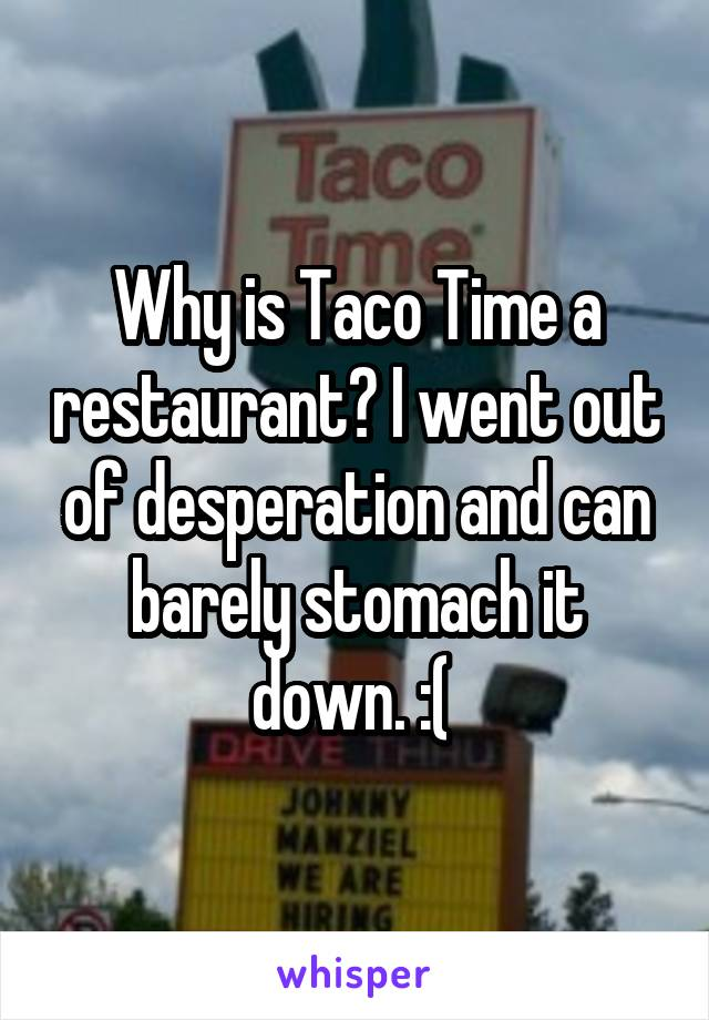 Why is Taco Time a restaurant? I went out of desperation and can barely stomach it down. :(