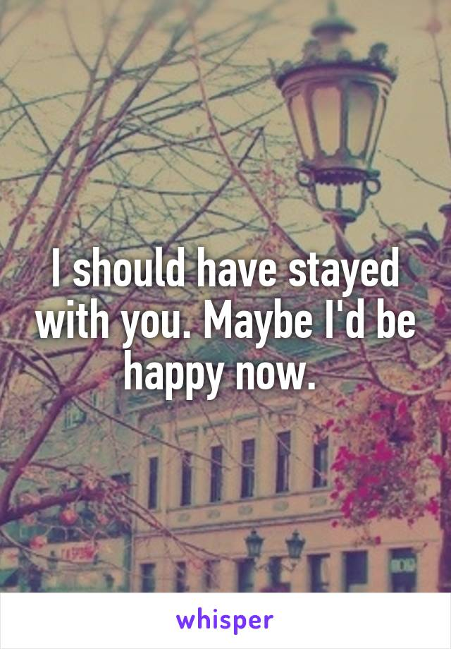 I should have stayed with you. Maybe I'd be happy now.