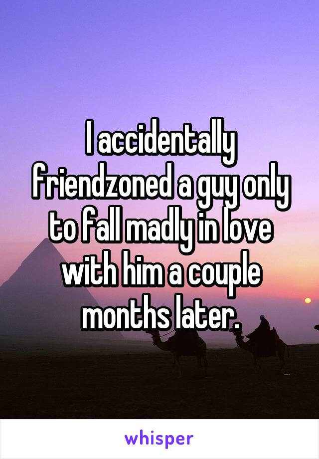 I accidentally friendzoned a guy only to fall madly in love with him a couple months later.