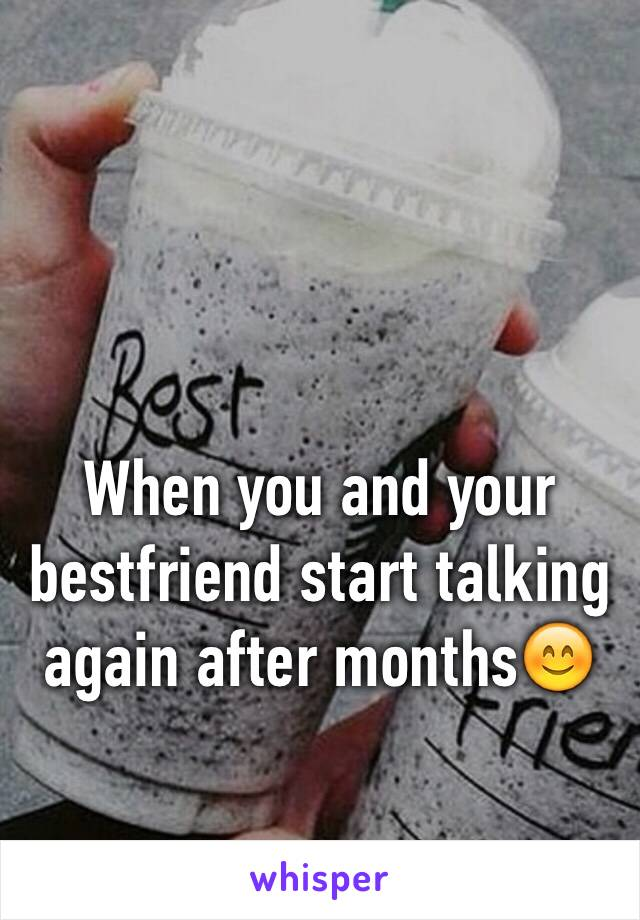 When you and your bestfriend start talking again after months😊