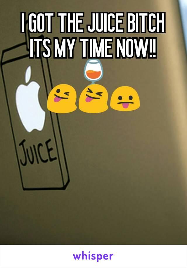 I GOT THE JUICE BITCH ITS MY TIME NOW!! 🍷 😜😝😛