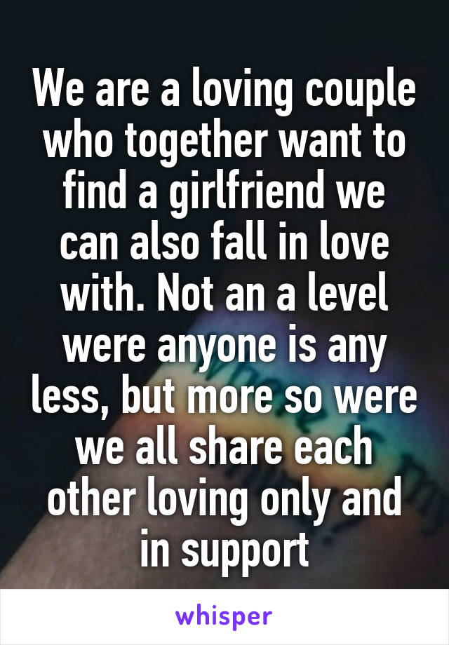 We are a loving couple who together want to find a girlfriend we can also fall in love with. Not an a level were anyone is any less, but more so were we all share each other loving only and in support
