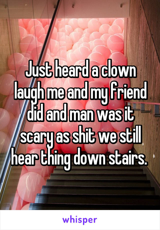 Just heard a clown laugh me and my friend did and man was it scary as shit we still hear thing down stairs.