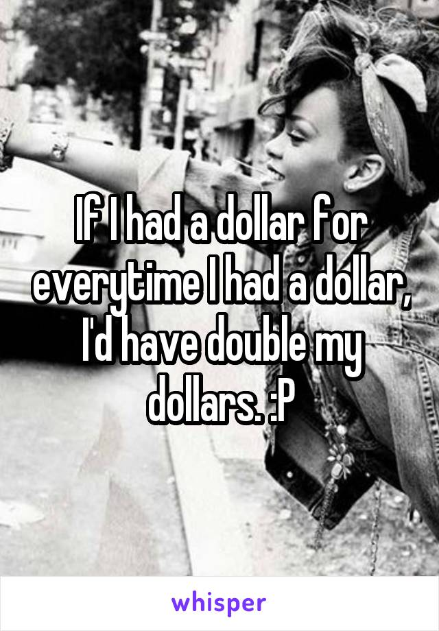 If I had a dollar for everytime I had a dollar, I'd have double my dollars. :P