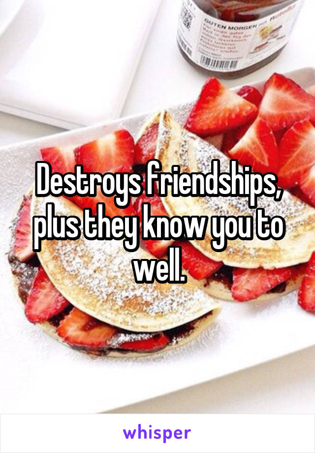 Destroys friendships, plus they know you to well.
