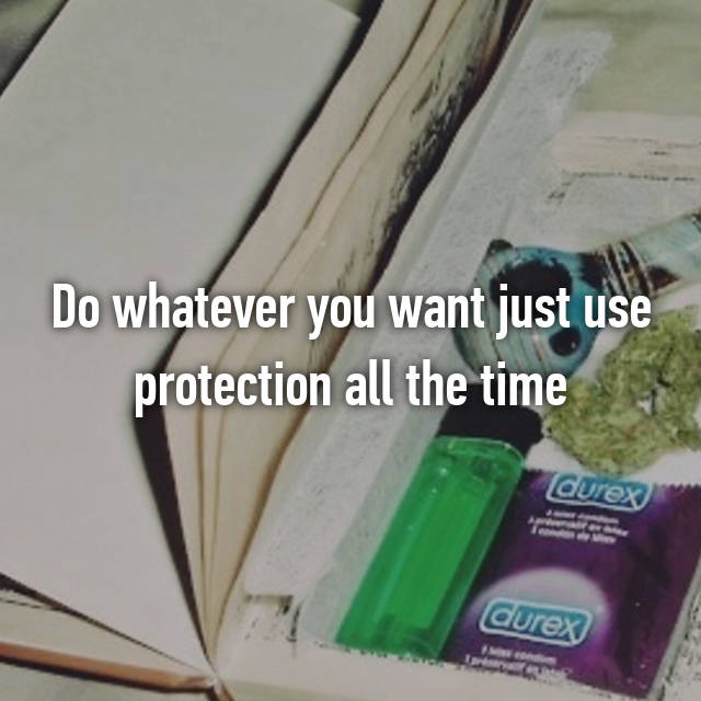 Do whatever you want just use protection all the time