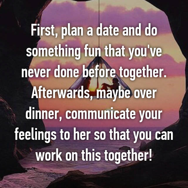 First, plan a date and do something fun that you've never done before together. Afterwards, maybe over dinner, communicate your feelings to her so that you can work on this together!