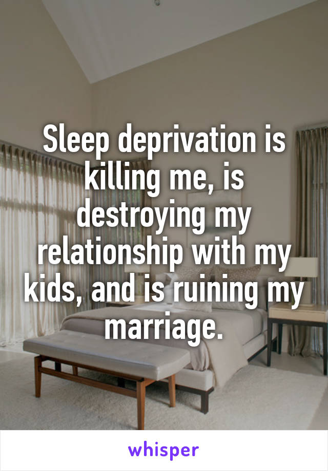 Sleep deprivation is killing me, is destroying my relationship with my kids, and is ruining my marriage.