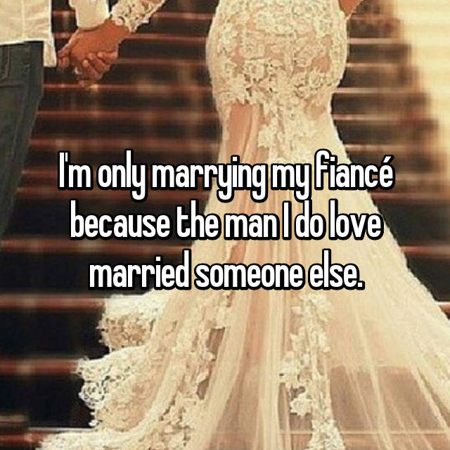 I'm only marrying my fiancé because the man I do love married someone else.