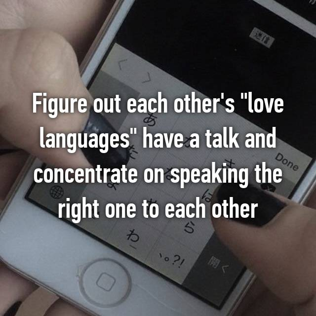 "Figure out each other's ""love languages"" have a talk and concentrate on speaking the right one to each other"