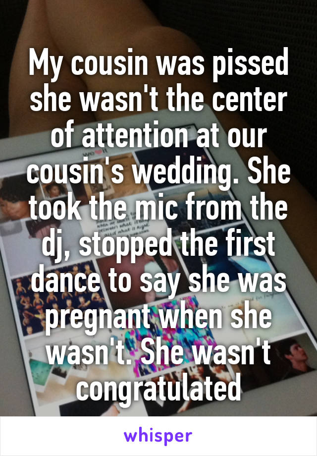 My cousin was pissed she wasn't the center of attention at our cousin's wedding. She took the mic from the dj, stopped the first dance to say she was pregnant when she wasn't. She wasn't congratulated