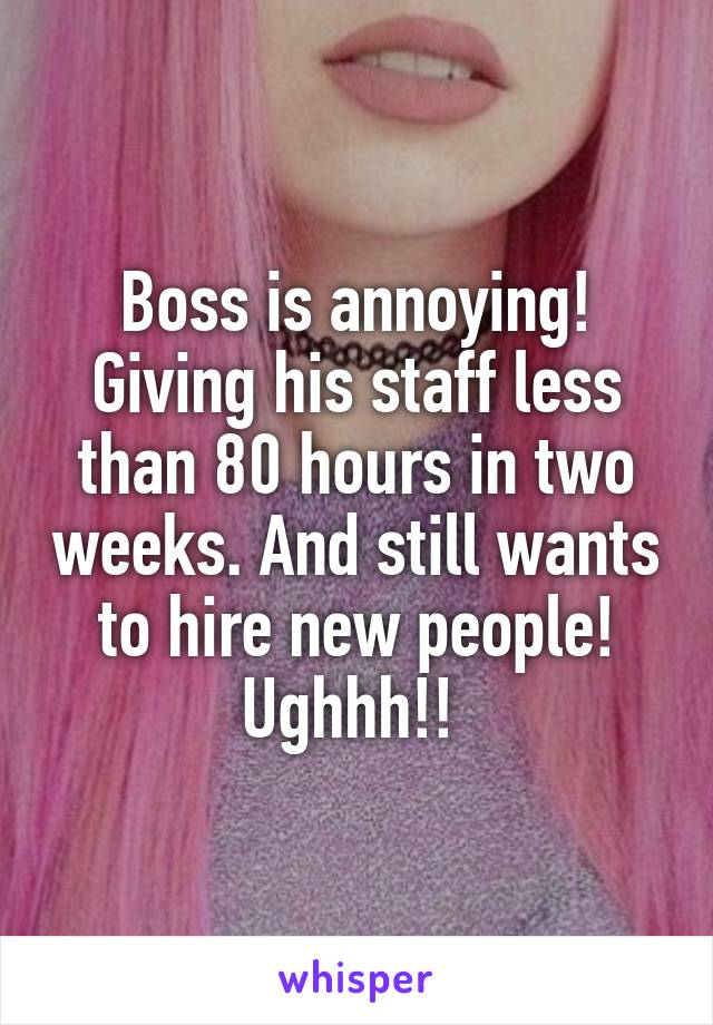Boss is annoying! Giving his staff less than 80 hours in two weeks. And still wants to hire new people! Ughhh!!