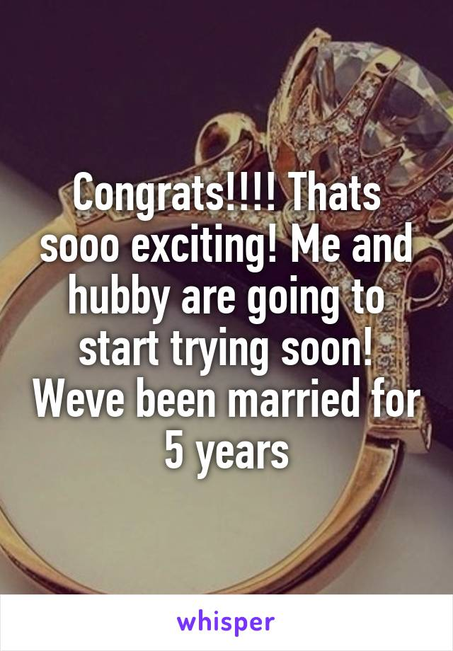 Congrats!!!! Thats sooo exciting! Me and hubby are going to start trying soon! Weve been married for 5 years