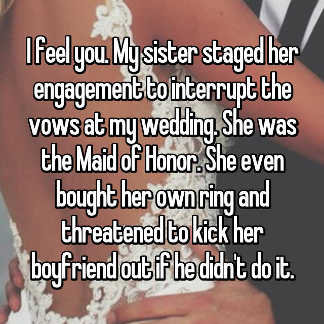 I feel you. My sister staged her engagement to interrupt the vows at my wedding. She was the Maid of Honor. She even bought her own ring and threatened to kick her boyfriend out if he didn't do it.