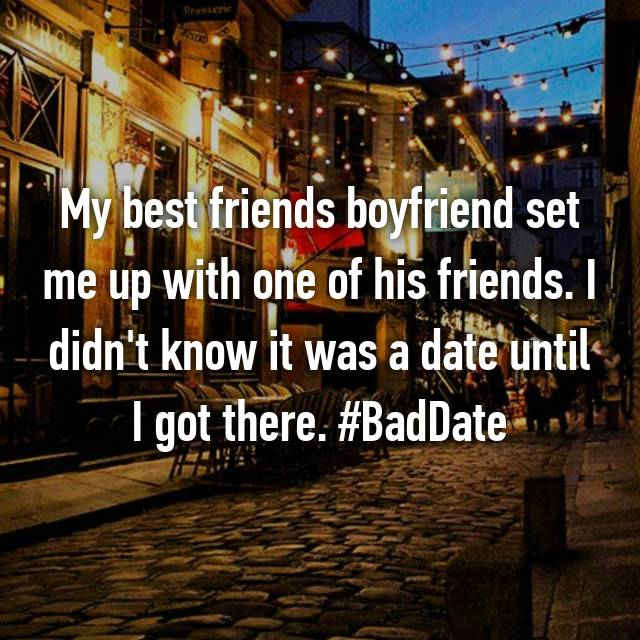 My best friends boyfriend set me up with one of his friends. I didn't know it was a date until I got there. #BadDate