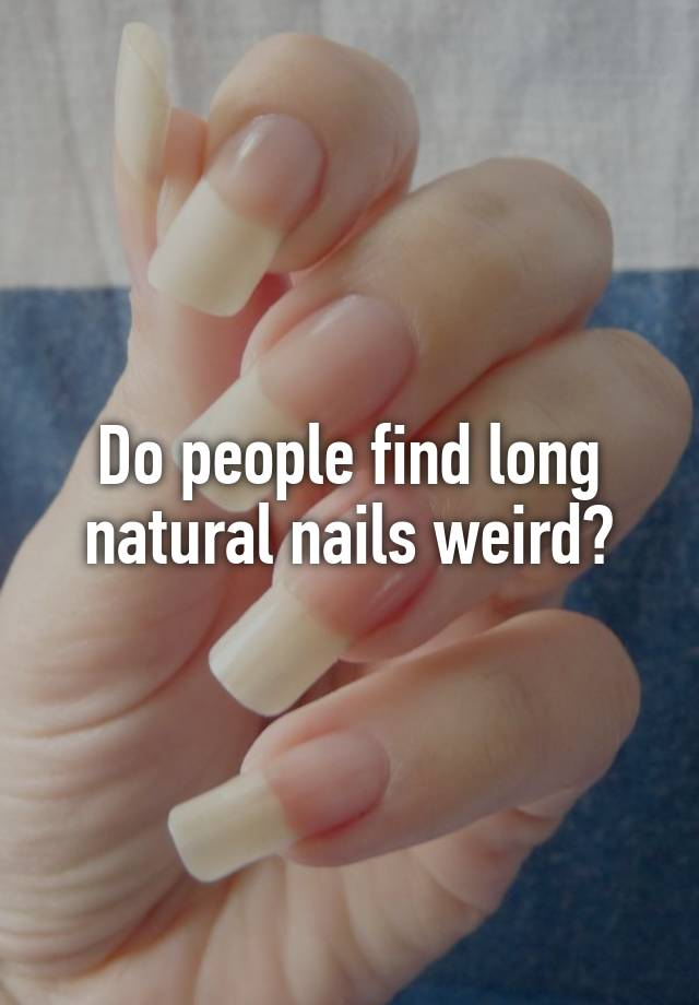 Do people find long natural nails weird?