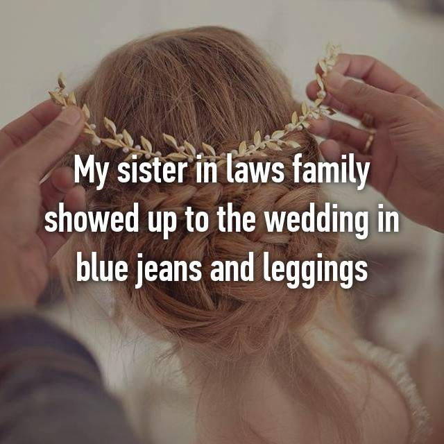 My sister in laws family showed up to the wedding in blue jeans and leggings