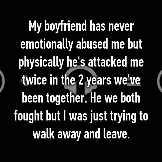 My boyfriend has never emotionally abused me but physically he's attacked me twice in the 2 years we've been together. He we both fought but I was just trying to walk away and leave.