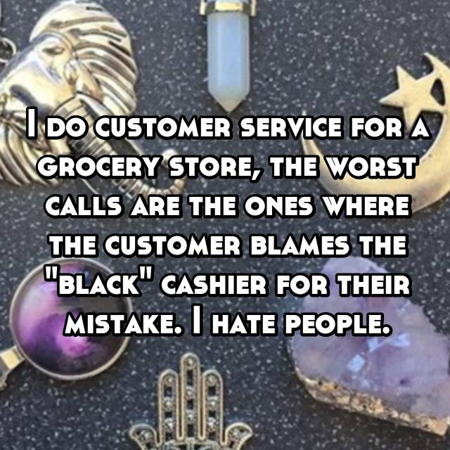 "I do customer service for a grocery store, the worst calls are the ones where the customer blames the ""black"" cashier for their mistake. I hate people."