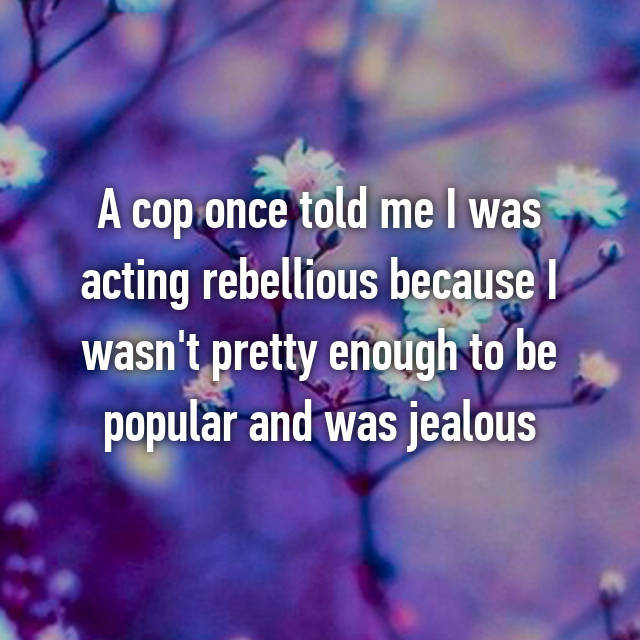 A cop once told me I was acting rebellious because I wasn't pretty enough to be popular and was jealous