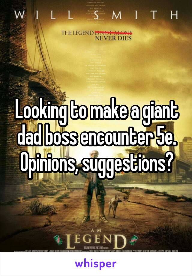 Looking to make a giant dad boss encounter 5e  Opinions