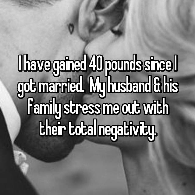I have gained 40 pounds since I got married.  My husband & his family stress me out with their total negativity.