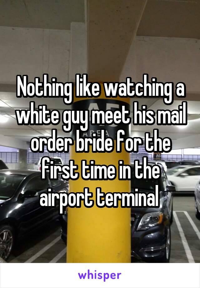Nothing like watching a white guy meet his mail order bride for the first time in the airport terminal