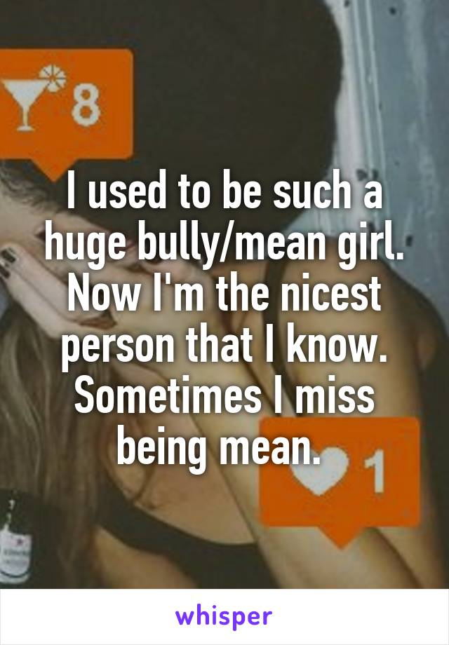 I used to be such a huge bully/mean girl. Now I'm the nicest person that I know. Sometimes I miss being mean.