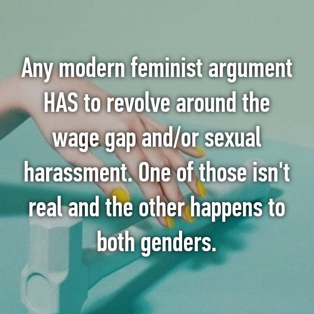 Any modern feminist argument HAS to revolve around the wage gap and/or sexual harassment. One of those isn't real and the other happens to both genders.
