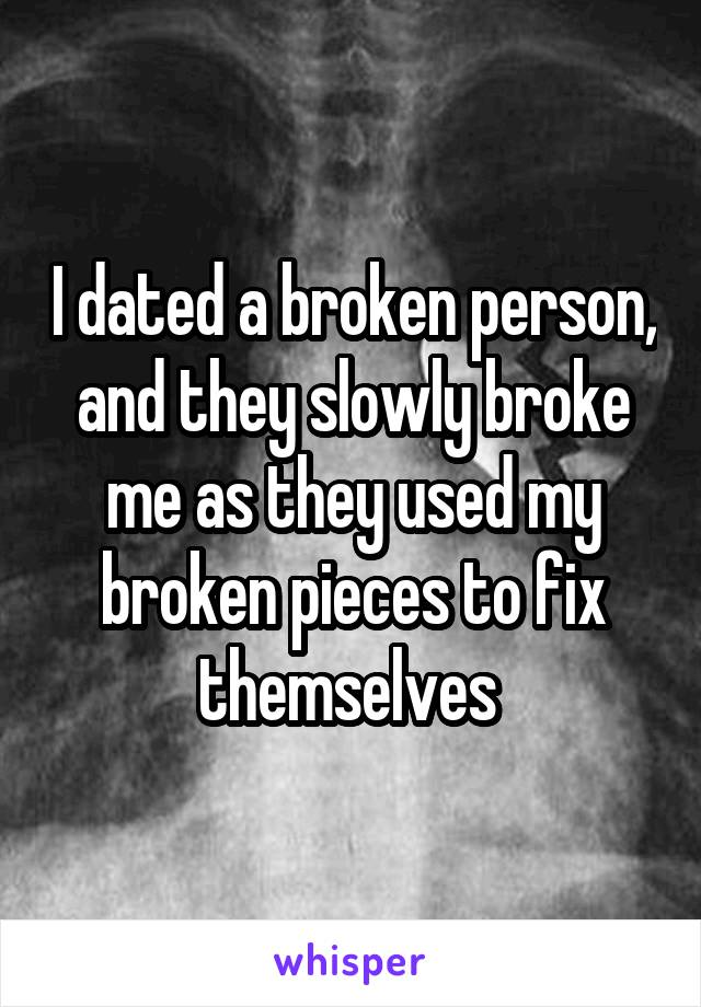 I dated a broken person, and they slowly broke me as they used my broken pieces to fix themselves