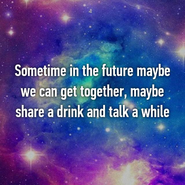 maybe we can get together