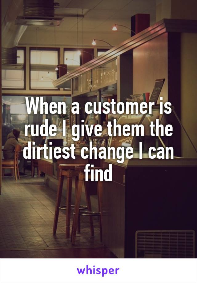 When a customer is rude I give them the dirtiest change I can find
